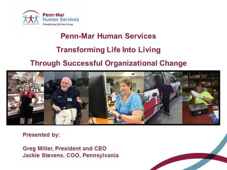 Presented by: Greg Miller, President and CEO Jackie Stevens, COO, Pennsylvania Penn-Mar Human Services Transforming Life Into Living Through Successful.