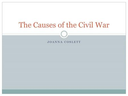 JOANNA COSLETT The Causes of the Civil War. TN State Standard 5.o1-Understand the causes, course, and consequences of the Civil War.  Lesson Objective: