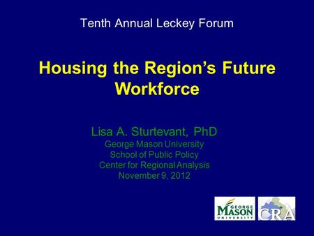 Tenth Annual Leckey Forum Housing the Region's Future Workforce Lisa A. Sturtevant, PhD George Mason University School of Public Policy Center for Regional.