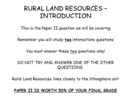 RURAL LAND RESOURCES – INTRODUCTION This is the Paper II question we will be covering Remember you will study two interactions questions You must answer.