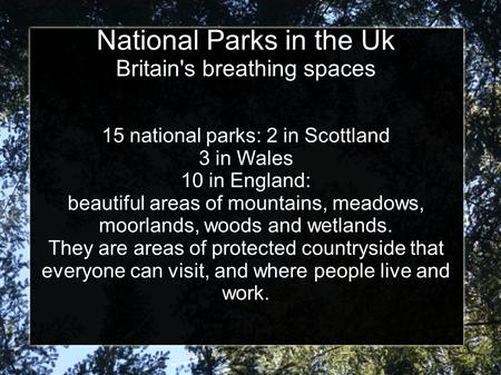 National Parks in the Uk Britain's breathing spaces 15 national parks: 2 in Scottland 3 in Wales 10 in England: beautiful areas of mountains, meadows,
