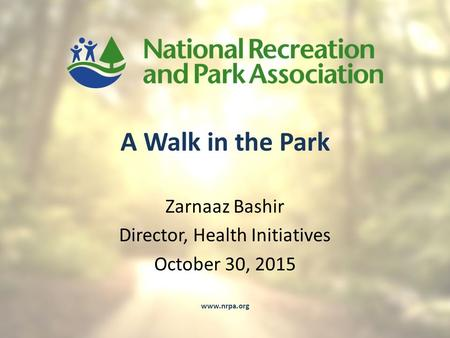 A Walk in the Park Zarnaaz Bashir Director, Health Initiatives October 30, 2015 www.nrpa.org.