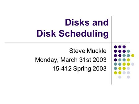 Disks and Disk Scheduling Steve Muckle Monday, March 31st 2003 15-412 Spring 2003.
