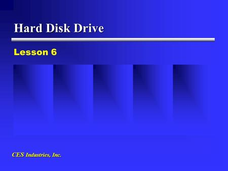 CES Industries, Inc. Hard Disk Drive Lesson 6. 1.Information stored magnetically on the surface of the disk, in a similar fashion to the floppy disk.