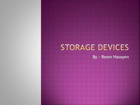 By : Reem Hasayen. A storage device is a hardware device capable of storing information. There are two types of storage devices used in computers 1. Primary.
