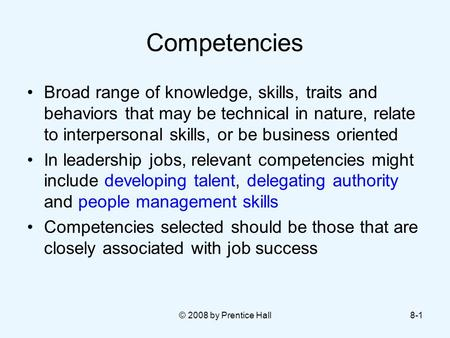 © 2008 by Prentice Hall8-1 Competencies Broad range of knowledge, skills, traits and behaviors that may be technical in nature, relate to interpersonal.