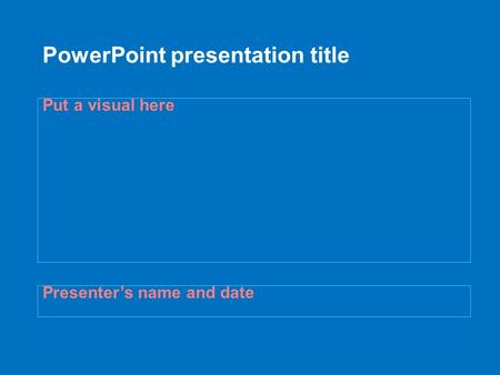 PowerPoint presentation title Presenter's name and date Put a visual here.