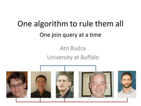 One algorithm to rule them all One join query at a time Atri Rudra University at Buffalo.