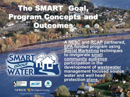The SMART Goal, Program Concepts and Outcomes A NESC and RCAP partnered, EPA funded program using Social Marketing techniques to invigorate small community.