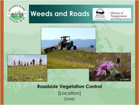 Roadside Vegetation Control [Location] [Date] Weeds and Roads D. PolsterJ. Leekie BC MoT.
