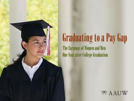 Graduating to a Pay Gap AAUW analyzed earnings and student loan debt burden among a nationally representative sample of college students in 2009, one.