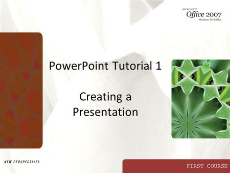 FIRST COURSE PowerPoint Tutorial 1 Creating a Presentation.