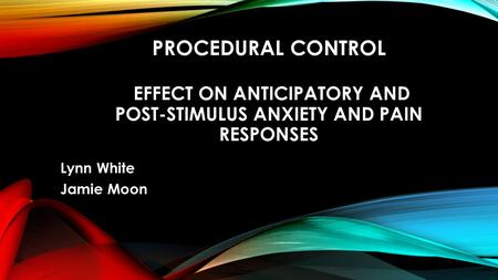 PROCEDURAL CONTROL EFFECT ON ANTICIPATORY AND POST-STIMULUS ANXIETY AND PAIN RESPONSES Lynn White Jamie Moon.