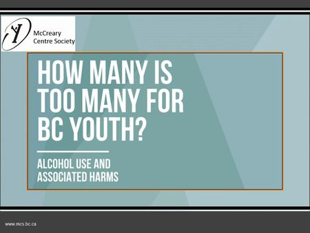 Www.mcs.bc.ca How many is too many? Alcohol use and associated harms.