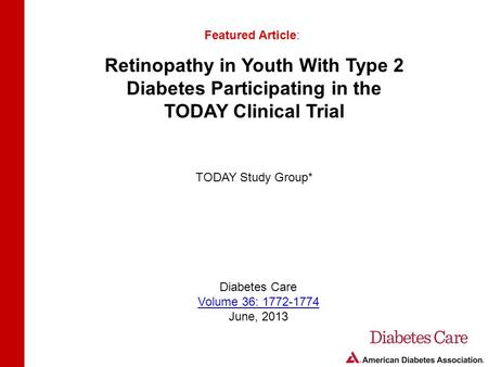Retinopathy in Youth With Type 2 Diabetes Participating in the TODAY Clinical Trial Featured Article: TODAY Study Group* Diabetes Care Volume 36: 1772-1774.