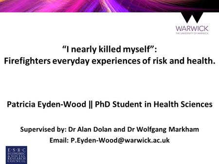 """I nearly killed myself"": Firefighters everyday experiences of risk and health. Patricia Eyden-Wood ‖ PhD Student in Health Sciences Supervised by: Dr."