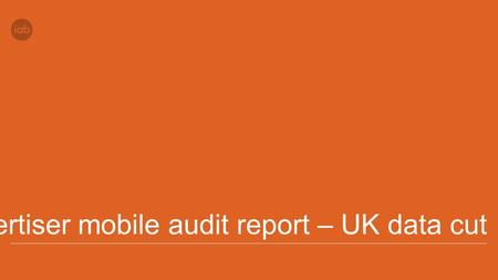 Advertiser mobile audit report – UK data cut. Methodology Nine participating IABs (see slide 3) reviewed two advertiser sectors, automotive and retail,