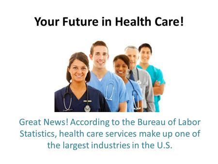 Your Future in Health Care! Great News! According to the Bureau of Labor Statistics, health care services make up one of the largest industries in the.