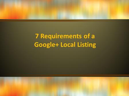 7 Requirements of a Google+ Local Listing. A Google account. Before you can set up a Google+ Local listing, you must first have a valid Google+ account.