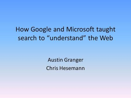 "How Google and Microsoft taught search to ""understand"" the Web Austin Granger Chris Hesemann."