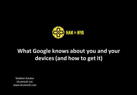 What <strong>Google</strong> knows about you and your devices (and <strong>how</strong> <strong>to</strong> get it) Vladimir Katalov ElcomSoft Ltd. www.elcomsoft.com.