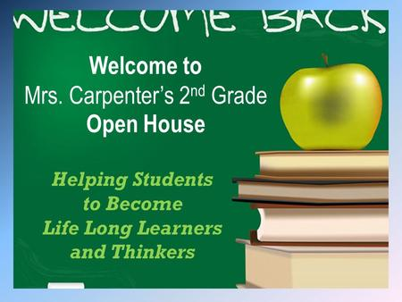 Welcome to Mrs. Carpenter's 2 nd Grade Open House Helping Students to Become Life Long Learners and Thinkers.