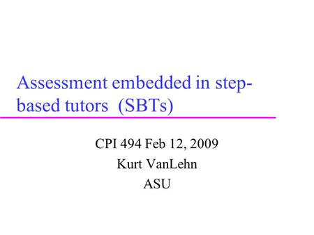 Assessment embedded in step- based tutors (SBTs) CPI 494 Feb 12, 2009 Kurt VanLehn ASU.