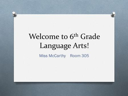 Welcome to 6 th Grade Language Arts! Miss McCarthy Room 305.