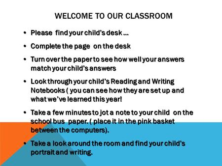 WELCOME TO OUR CLASSROOM Please find your child's desk …Please find your child's desk … Complete the page on the deskComplete the page on the desk Turn.