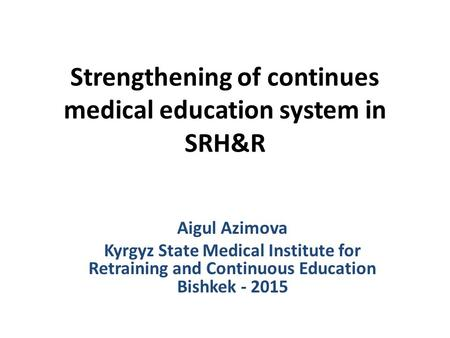 Strengthening of continues medical education system in SRH&R Aigul Azimova Kyrgyz State Medical Institute for Retraining and Continuous Education Bishkek.