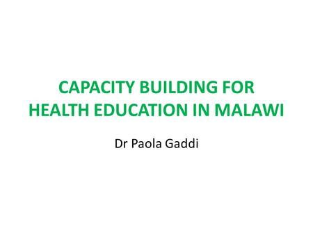 CAPACITY BUILDING FOR HEALTH EDUCATION IN MALAWI Dr Paola Gaddi.