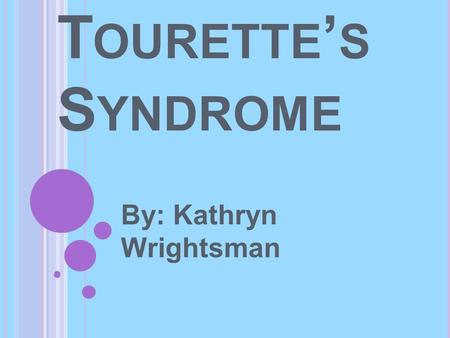 T OURETTE ' S S YNDROME By: Kathryn Wrightsman. O VERVIEW OF T OURETTE S YNDROME Gilles de la Tourette Syndrome (Tourette Syndrome or TS) is a neurological.