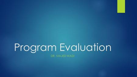 Program Evaluation DR. MAJED WADI. Objectives  Design necessary parameters used for program evaluation  Accept different views of program evaluation.