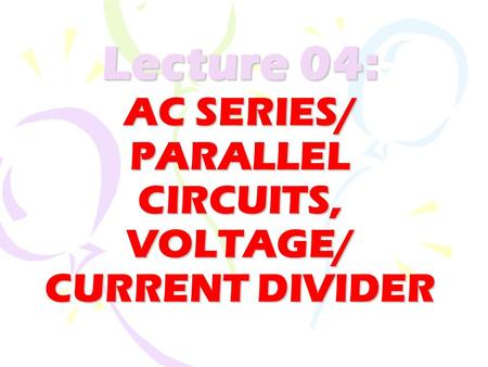 Lecture 04: AC SERIES/ PARALLEL CIRCUITS, VOLTAGE/ CURRENT DIVIDER.