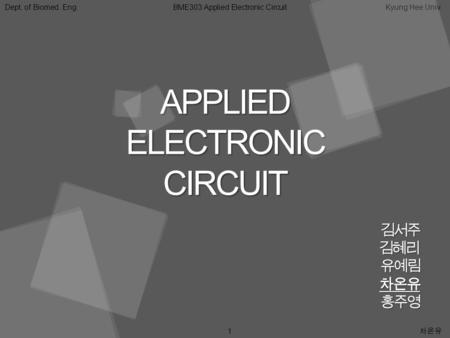 Dept. of Biomed. Eng.BME303:Applied Electronic CircuitKyung Hee Univ. 1 차온유 APPLIEDELECTRONICCIRCUIT 김서주김혜리유예림차온유홍주영.