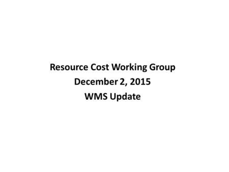 Resource Cost Working Group December 2, 2015 WMS Update.