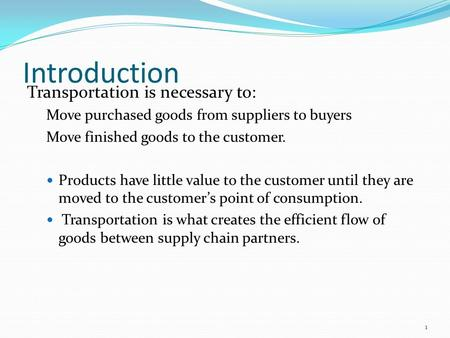Introduction Transportation is necessary to: Move purchased goods from suppliers to buyers Move finished goods to the customer. Products have little value.