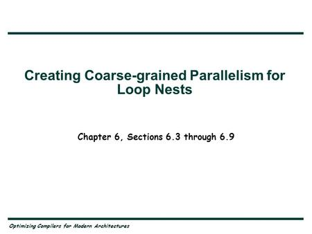 Optimizing Compilers for Modern Architectures Creating Coarse-grained Parallelism for Loop Nests Chapter 6, Sections 6.3 through 6.9.