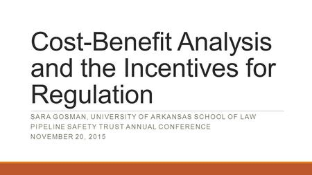 Cost-Benefit Analysis and the Incentives for Regulation SARA GOSMAN, UNIVERSITY OF ARKANSAS SCHOOL OF LAW PIPELINE SAFETY TRUST ANNUAL CONFERENCE NOVEMBER.