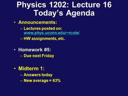 Physics 1202: Lecture 16 Today's Agenda Announcements: –Lectures posted on: www.phys.uconn.edu/~rcote/ www.phys.uconn.edu/~rcote/ –HW assignments, etc.