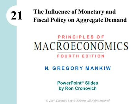 © 2007 Thomson South-Western, all rights reserved N. G R E G O R Y M A N K I W PowerPoint ® Slides by Ron Cronovich The Influence of Monetary and Fiscal.