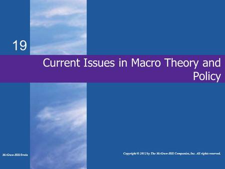 19 Current Issues in Macro Theory and Policy McGraw-Hill/Irwin Copyright © 2012 by The McGraw-Hill Companies, Inc. All rights reserved.