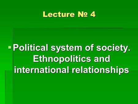 Lecture № 4  Political system of society. Ethnopolitics and international relationships.