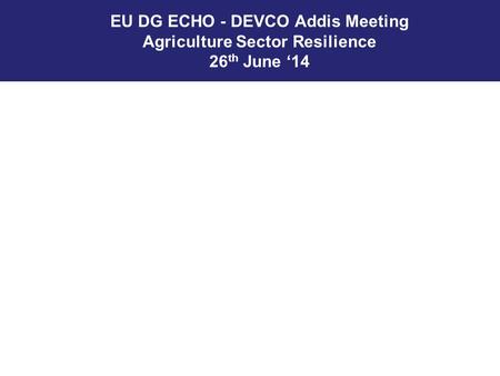 EU DG ECHO - DEVCO Addis Meeting Agriculture Sector Resilience 26 th June '14.