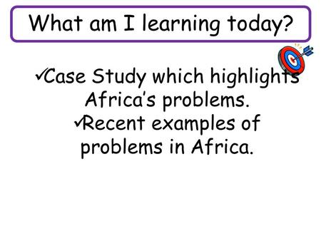 What am I learning today? Case Study which highlights Africa's problems. Recent examples of problems in Africa.