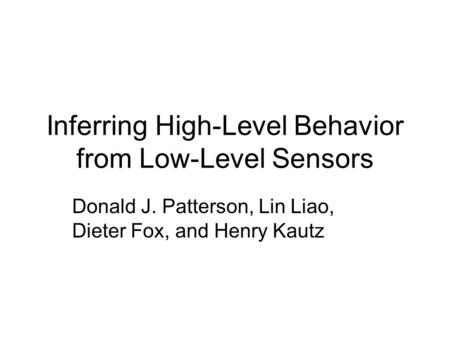 Inferring High-Level Behavior from Low-Level Sensors Donald J. Patterson, Lin Liao, Dieter Fox, and Henry Kautz.