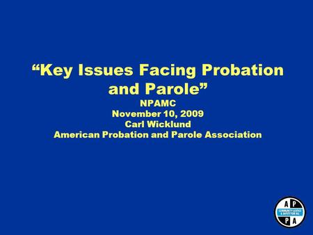 """Key Issues Facing Probation and Parole"" NPAMC November 10, 2009 Carl Wicklund American Probation and Parole Association."