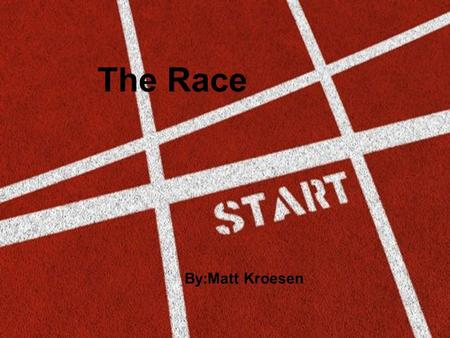 The Race By:Matt Kroesen. The Race By:Matt Kroesen.