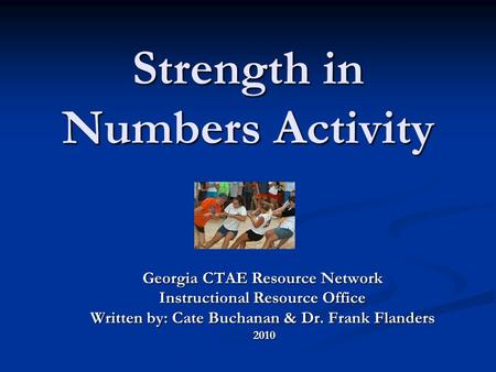 Strength in Numbers Activity Georgia CTAE Resource Network Instructional Resource Office Written by: Cate Buchanan & Dr. Frank Flanders 2010 2010.