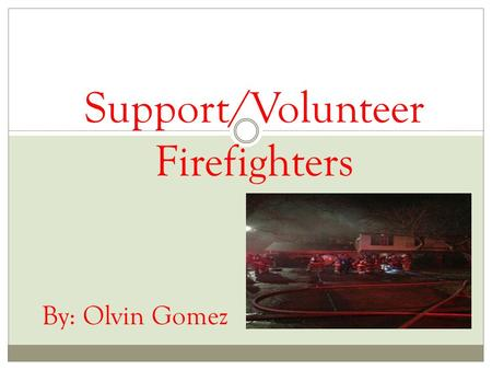 Support/Volunteer Firefighters By: Olvin Gomez. Intro Well as you can see my capstone project is about support/volunteering for firefighters I've been.
